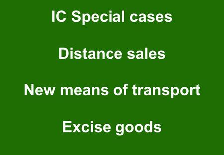 IC Special cases Distance sales New means of transport Excise goods.