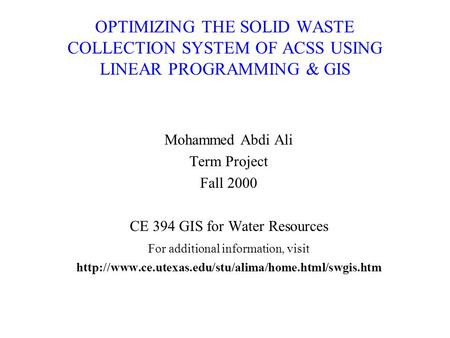 OPTIMIZING THE SOLID WASTE COLLECTION SYSTEM OF ACSS USING LINEAR PROGRAMMING & GIS Mohammed Abdi Ali Term Project Fall 2000 CE 394 GIS for Water Resources.