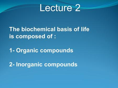 Lecture 2 The biochemical basis of life is composed of : 1- Organic compounds 2- Inorganic compounds.