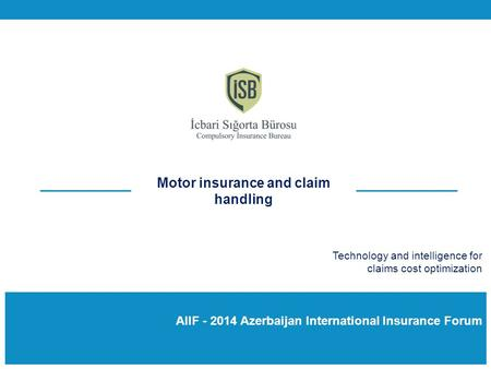 AIIF - 2014 Azerbaijan International Insurance Forum Motor insurance and claim handling Technology and intelligence for claims cost optimization.