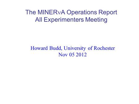 The MINER A Operations Report All Experimenters Meeting Howard Budd, University of Rochester Nov 05 2012.