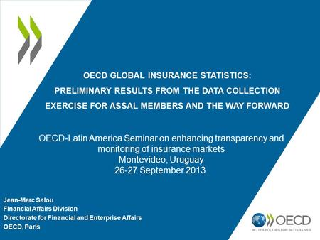 OECD GLOBAL INSURANCE STATISTICS: PRELIMINARY RESULTS FROM THE DATA COLLECTION EXERCISE FOR ASSAL MEMBERS AND THE WAY FORWARD Jean-Marc Salou Financial.