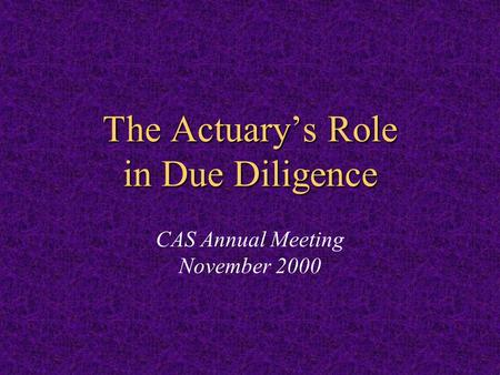 The Actuary's Role in Due Diligence The Actuary's Role in Due Diligence CAS Annual Meeting November 2000.