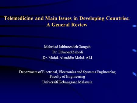 Telemedicine and Main Issues in Developing Countries: A General Review Mehrdad Jabbarzadeh Gangeh Dr. Edmond Zahedi Dr. Mohd. Alauddin Mohd. ALi Department.