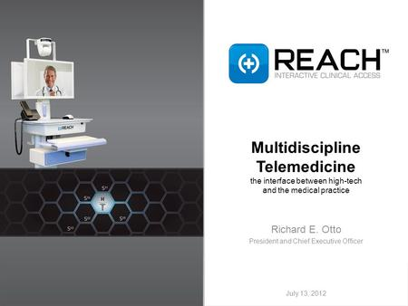 Multidiscipline Telemedicine the interface between high-tech and the medical practice Richard E. Otto President and Chief Executive Officer July 13, 2012.