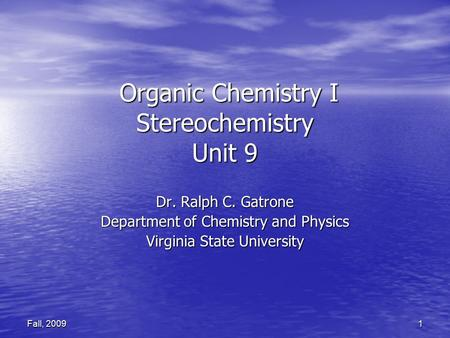 1 Fall, 2009 Organic Chemistry I Stereochemistry Unit 9 Organic Chemistry I Stereochemistry Unit 9 Dr. Ralph C. Gatrone Department of Chemistry and Physics.