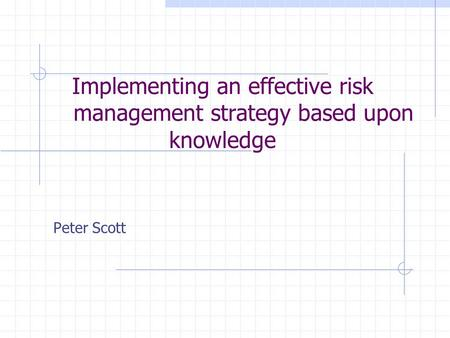 Implementing an effective risk management strategy based upon knowledge Peter Scott.