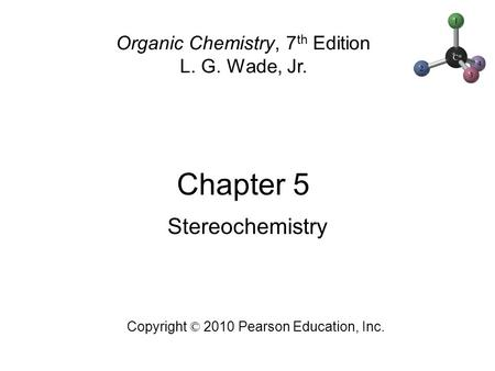 Chapter 5 Copyright © 2010 Pearson Education, Inc. Organic Chemistry, 7 th Edition L. G. Wade, Jr. Stereochemistry.
