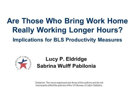 Are Those Who Bring Work Home Really Working Longer Hours? Implications for BLS Productivity Measures Lucy P. Eldridge Sabrina Wulff Pabilonia Dislaimer: