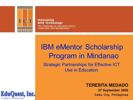 IBM eMentor Scholarship Program in Mindanao TERESITA MEDADO 07 September 2006 Strategic Partnerships for Effective ICT Use in Education.