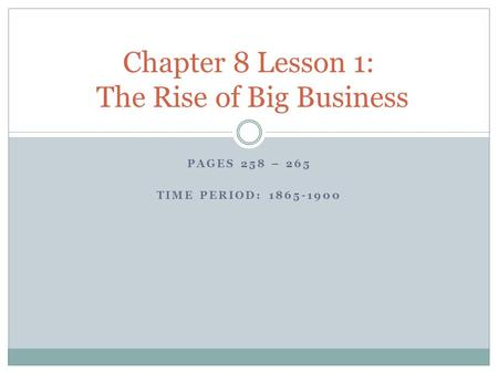 PAGES 258 – 265 TIME PERIOD: 1865-1900 Chapter 8 Lesson 1: The Rise of Big Business.
