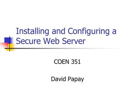 Installing and Configuring a Secure Web Server COEN 351 David Papay.