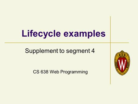 CS 638 Web Programming Lifecycle examples Supplement to segment 4.