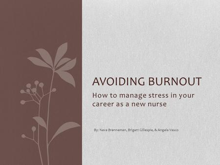 How to manage stress in your career as a new nurse AVOIDING BURNOUT By: Neva Brenneman, Brigett Gillespie, & Angela Vasco.