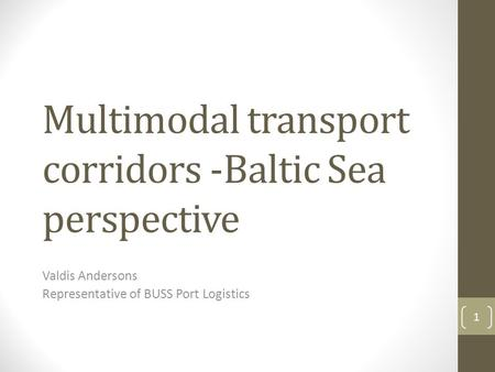 Multimodal transport corridors -Baltic Sea perspective Valdis Andersons Representative of BUSS Port Logistics 1.