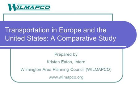 Transportation in Europe and the United States: A Comparative Study Prepared by Kristen Eaton, Intern Wilmington Area Planning Council (WILMAPCO) www.wilmapco.org.