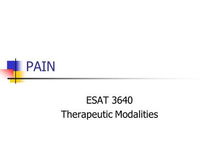 "PAIN ESAT 3640 Therapeutic Modalities. What is Pain? International Association for the Study of Pain defines pain as ""an unpleasant sensory and emotional."