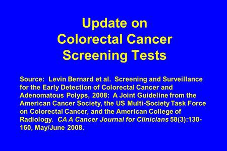 Update on Colorectal Cancer Screening Tests Source: Levin Bernard et al. Screening and Surveillance for the Early Detection of Colorectal Cancer and Adenomatous.