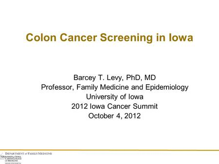 D EPARTMENT of F AMILY M EDICINE Colon Cancer Screening in Iowa Barcey T. Levy, PhD, MD Professor, Family Medicine and Epidemiology University of Iowa.
