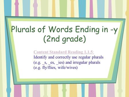 Plurals of Words Ending in -y (2nd grade) Content Standard Reading 1.1.5: Content Standard Reading 1.1.5: Identify and correctly use regular plurals (e.g.