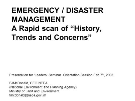 "EMERGENCY / DISASTER MANAGEMENT A Rapid scan of ""History, Trends and Concerns"" Presentation for 'Leaders' Seminar Orientation Session Feb 7 th, 2003 FJMcDonald,"