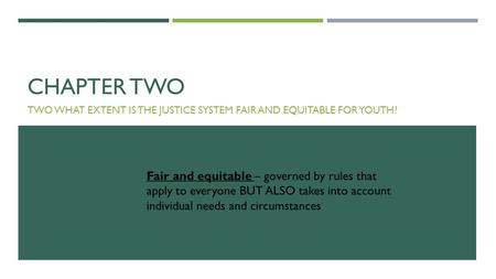 CHAPTER TWO TWO WHAT EXTENT IS THE JUSTICE SYSTEM FAIR AND EQUITABLE FOR YOUTH? Fair and equitable – governed by rules that apply to everyone BUT ALSO.