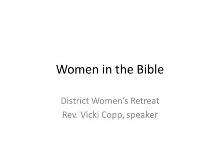Women in the Bible District Women's Retreat Rev. Vicki Copp, speaker.