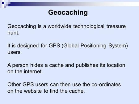 Geocaching Geocaching is a worldwide technological treasure hunt. It is designed for GPS (Global Positioning System) users. A person hides a cache and.