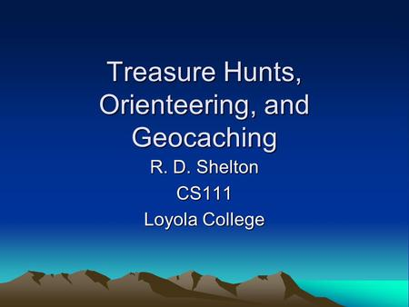 Treasure Hunts, Orienteering, and Geocaching R. D. Shelton CS111 Loyola College.