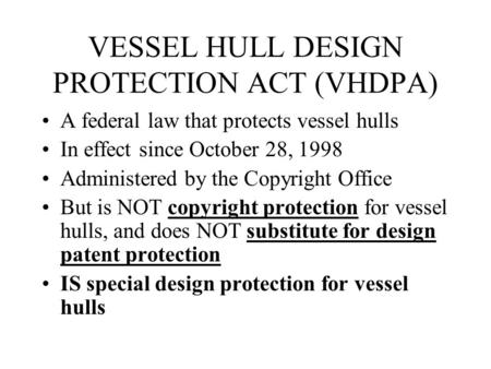 VESSEL HULL DESIGN PROTECTION ACT (VHDPA) A federal law that protects vessel hulls In effect since October 28, 1998 Administered by the Copyright Office.