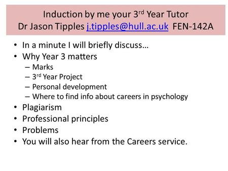 Induction by me your 3rd Year Tutor Dr Jason Tipples j.