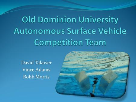 David Talaiver Vince Adams Robb Morris. Misson 2010 AUVSI ASV Competition Develop interest in marine robotic systems Provide opportunities for student/industry.