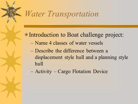 Water Transportation  Introduction to Boat challenge project: –Name 4 classes of water vessels –Describe the difference between a displacement style.