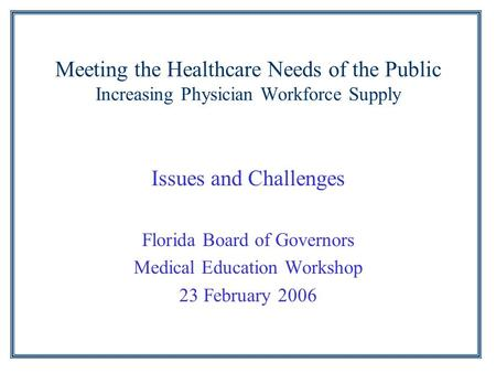 Meeting the Healthcare Needs of the Public Increasing Physician Workforce Supply Issues and Challenges Florida Board of Governors Medical Education Workshop.