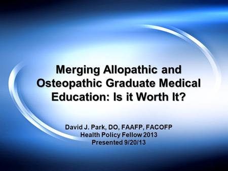 Merging Allopathic and Osteopathic Graduate Medical Education: Is it Worth It? David J. Park, DO, FAAFP, FACOFP Health Policy Fellow 2013 Presented 9/20/13.