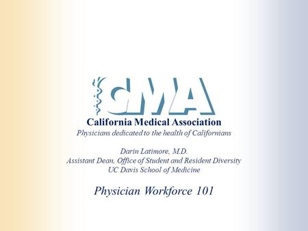 California Medical Association Physicians dedicated to the health of Californians Darin Latimore, M.D. Assistant Dean, Office of Student and Resident Diversity.