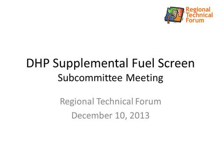 DHP Supplemental Fuel Screen Subcommittee Meeting Regional Technical Forum December 10, 2013.