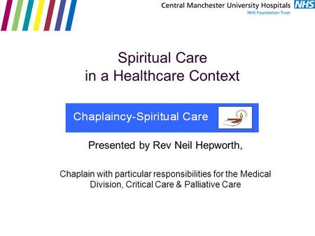 Spiritual Care in a Healthcare Context Presented by Rev Neil Hepworth, Chaplain with particular responsibilities for the Medical Division, Critical Care.