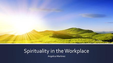 Spirituality in the Workplace Angelica Martinez. What is Spiritual Care? ▪ All persons have spiritual needs. Some persons have religious needs. ▪ How.