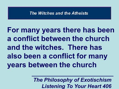The Philosophy of Exotischism Listening To Your Heart 406 For many years there has been a conflict between the church and the witches. There has also been.