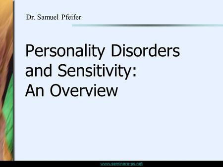 Www.seminare-ps.net Personality Disorders and Sensitivity: An Overview Dr. Samuel Pfeifer.