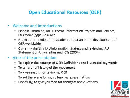 Open Educational Resources (OER) Welcome and Introductions Isabelle Turmaine, IAU Director, Information Projects and Services,