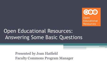 Open Educational Resources: Answering Some Basic Questions Presented by Joan Hatfield Faculty Commons Program Manager.