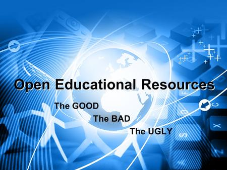 Open Educational Resources The GOOD The BAD The UGLY.