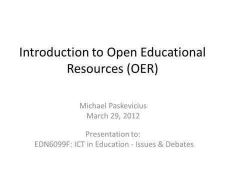 Introduction to Open Educational Resources (OER) Michael Paskevicius March 29, 2012 Presentation to: EDN6099F: ICT in Education - Issues & Debates.