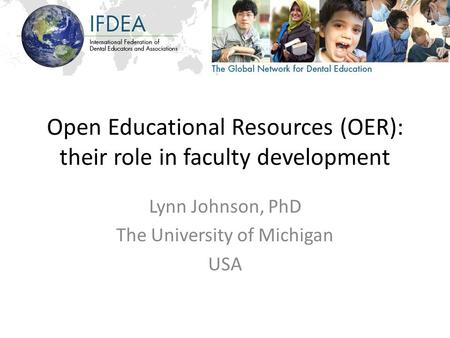 Open Educational Resources (OER): their role in faculty development Lynn Johnson, PhD The University of Michigan USA.