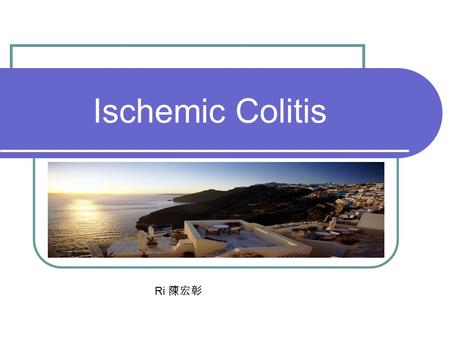 Ischemic Colitis Ri 陳宏彰. Reference books Harrison's online 15th Marx: Rosen's Emergency Medicine: Concepts and Clinical Practice, 5th ed., Copyright ©