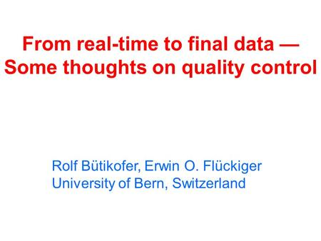 From real-time to final data — Some thoughts on quality control Rolf Bütikofer, Erwin O. Flückiger University of Bern, Switzerland.