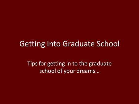 Getting Into Graduate School Tips for getting in to the graduate school of your dreams…