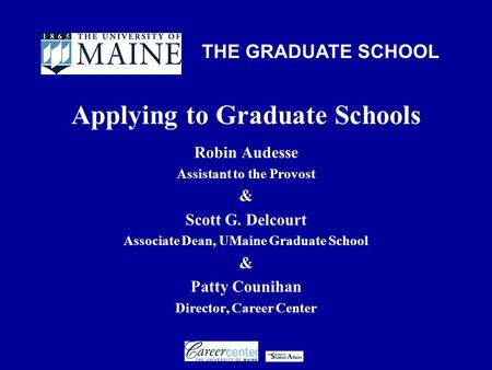 THE GRADUATE SCHOOL Applying to Graduate Schools Robin Audesse Assistant to the Provost & Scott G. Delcourt Associate Dean, UMaine Graduate School & Patty.